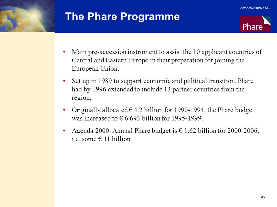 ENLARGEMENT DG 49 The Phare Programme Main pre-accession instrument to assist the 10 applicant countries of Central and Eastern Europe in their prepar