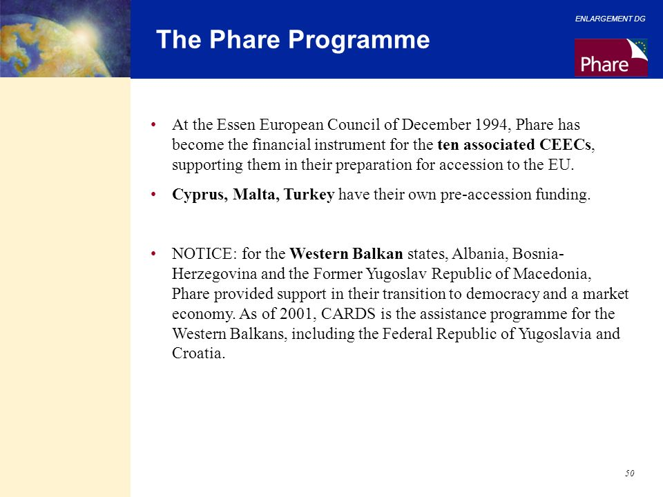 ENLARGEMENT DG 50 The Phare Programme At the Essen European Council of December 1994, Phare has become the financial instrument for the ten associated
