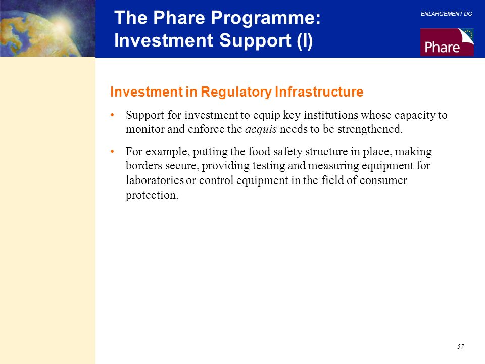 ENLARGEMENT DG 57 The Phare Programme: Investment Support (I) Investment in Regulatory Infrastructure Support for investment to equip key institutions