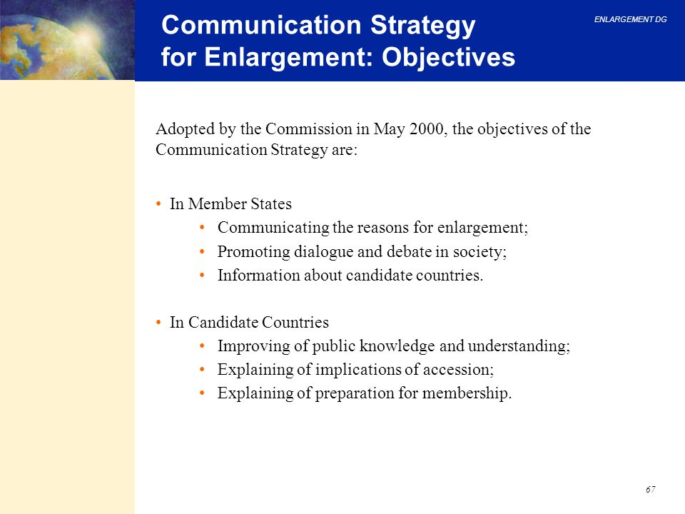 ENLARGEMENT DG 67 Communication Strategy for Enlargement: Objectives Adopted by the Commission in May 2000, the objectives of the Communication Strate