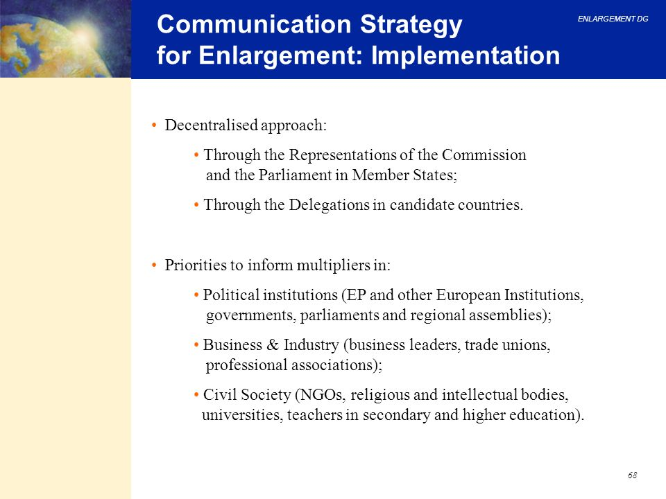 ENLARGEMENT DG 68 Communication Strategy for Enlargement: Implementation Decentralised approach: Through the Representations of the Commission and the