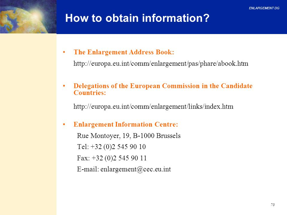 ENLARGEMENT DG 70 The Enlargement Address Book: http://europa.eu.int/comm/enlargement/pas/phare/abook.htm Delegations of the European Commission in th