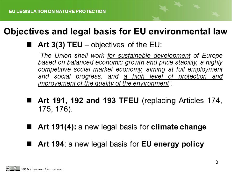 EU LEGISLATION ON NATURE PROTECTION 2011- European Commission 3 Objectives and legal basis for EU environmental law Art 3(3) TEU – objectives of the E