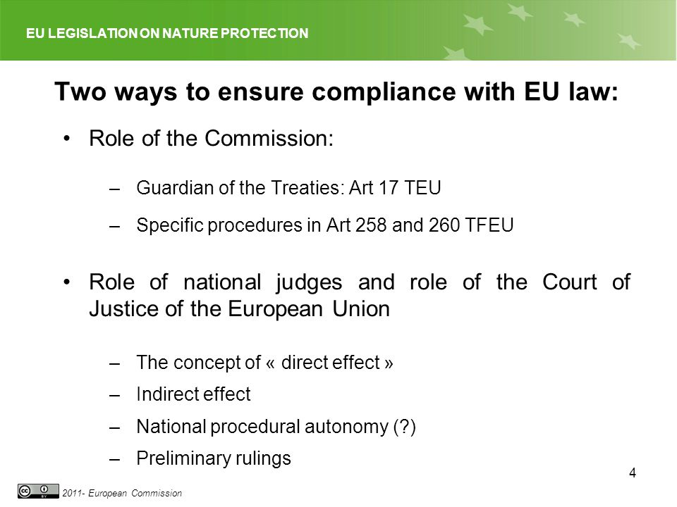 EU LEGISLATION ON NATURE PROTECTION 2011- European Commission 15 Action at the level of national courts and the concept of direct effect A provision of EU law has direct effect (can be invoked and relied on by individuals before national courts), if: – it is intended to confer rights on individuals and – if it is sufficiently clear, precise and unconditional National judges are « EU law judges » Applies to all binding EU law – C-26/62: Van Gend en Loos (Treaty provisions) – C 39/72: Slaughtered cows case (Regulations) – C-9/70 Grad (Decisions) … – International treaties (not all)