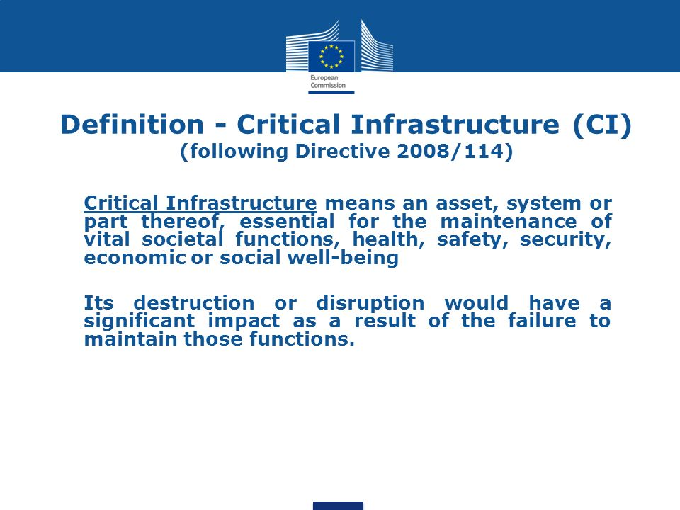 Critical Infrastructure means an asset, system or part thereof, essential for the maintenance of vital societal functions, health, safety, security, economic or social well-being Its destruction or disruption would have a significant impact as a result of the failure to maintain those functions.
