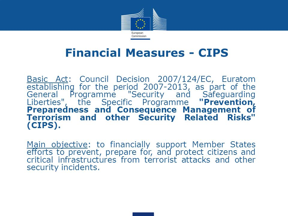 Financial Measures - CIPS Basic Act: Council Decision 2007/124/EC, Euratom establishing for the period 2007-2013, as part of the General Programme Security and Safeguarding Liberties , the Specific Programme Prevention, Preparedness and Consequence Management of Terrorism and other Security Related Risks (CIPS).