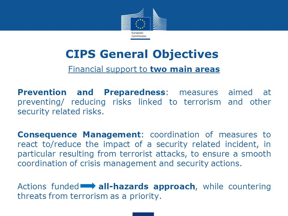 CIPS General Objectives Financial support to two main areas Prevention and Preparedness: measures aimed at preventing/ reducing risks linked to terror