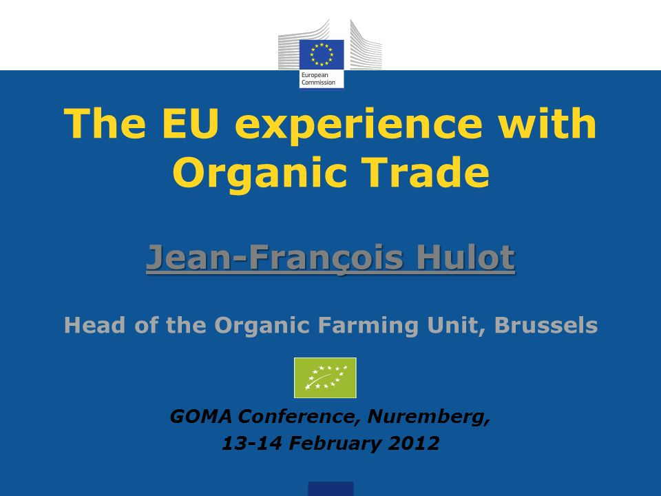 The EU experience with Organic Trade Jean-François Hulot Jean-François Hulot Head of the Organic Farming Unit, Brussels GOMA Conference, Nuremberg, 13-14 February 2012