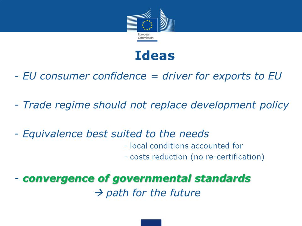 Ideas - EU consumer confidence = driver for exports to EU - Trade regime should not replace development policy - Equivalence best suited to the needs