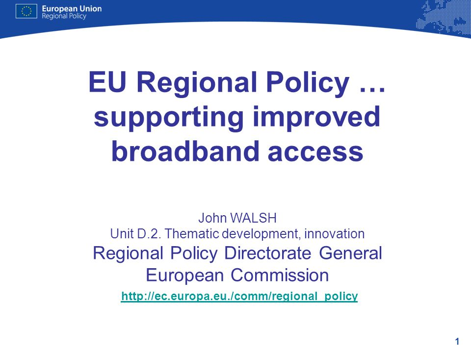 1 EU Regional Policy … supporting improved broadband access John WALSH Unit D.2.