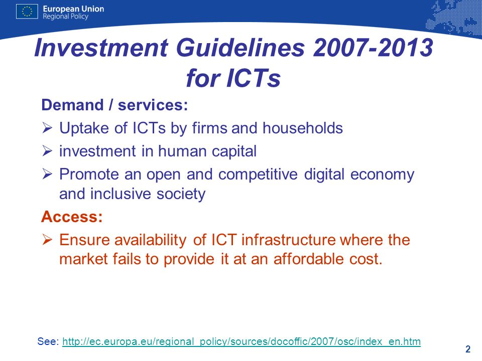 2 Investment Guidelines for ICTs Demand / services: Uptake of ICTs by firms and households investment in human capital Promote an open and competitive digital economy and inclusive society Access: Ensure availability of ICT infrastructure where the market fails to provide it at an affordable cost.