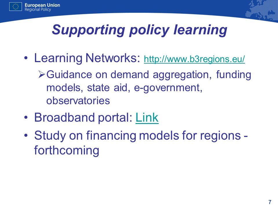 7 Supporting policy learning Learning Networks:     Guidance on demand aggregation, funding models, state aid, e-government, observatories Broadband portal: LinkLink Study on financing models for regions - forthcoming