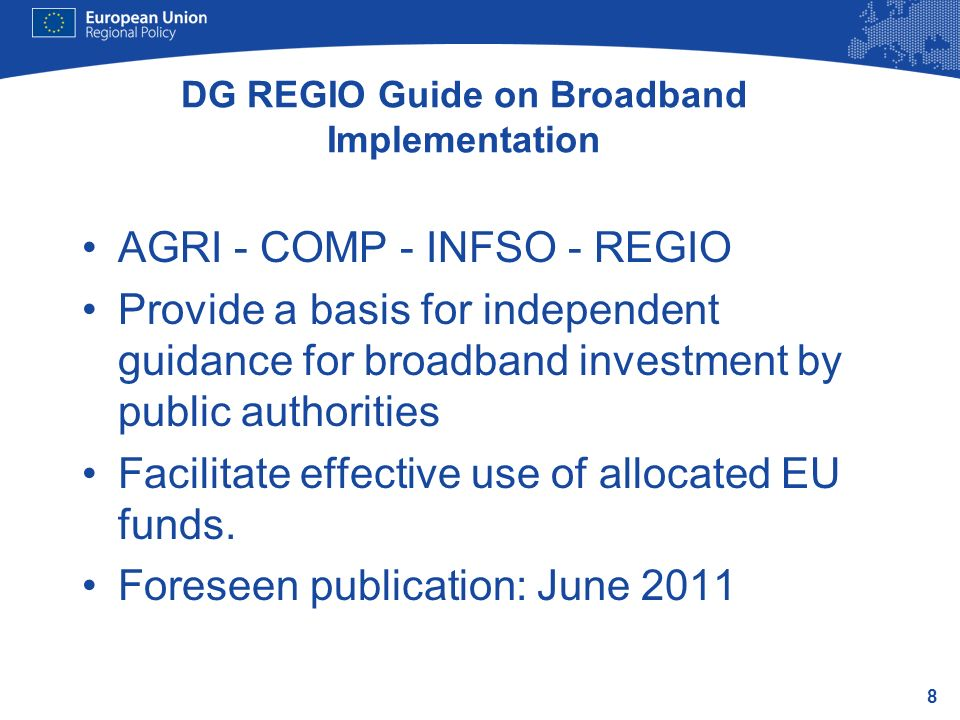 8 DG REGIO Guide on Broadband Implementation AGRI - COMP - INFSO - REGIO Provide a basis for independent guidance for broadband investment by public authorities Facilitate effective use of allocated EU funds.