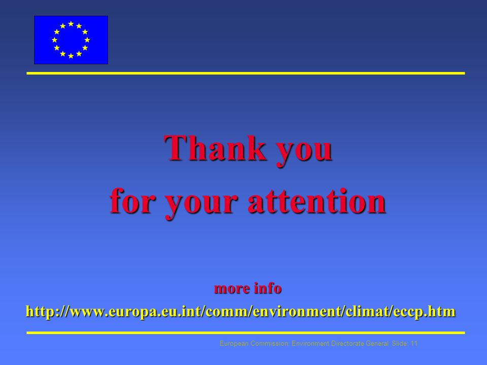 European Commission: Environment Directorate General Slide: 11 Thank you for your attention more info http://www.europa.eu.int/comm/environment/climat/eccp.htm