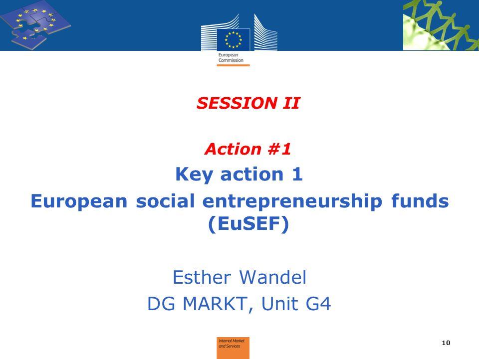 SESSION II Action #1 Key action 1 European social entrepreneurship funds (EuSEF) Esther Wandel DG MARKT, Unit G4 10