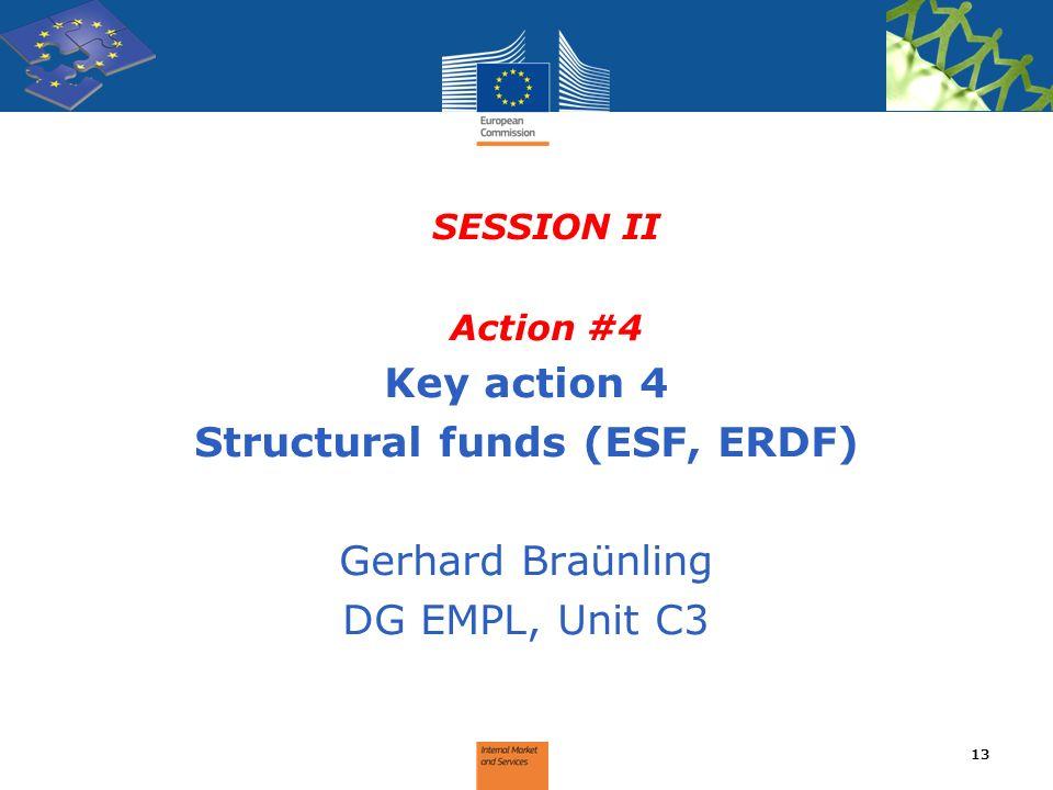 SESSION II Action #4 Key action 4 Structural funds (ESF, ERDF) Gerhard Braünling DG EMPL, Unit C3 13