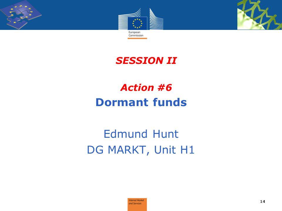 SESSION II Action #6 Dormant funds Edmund Hunt DG MARKT, Unit H1 14