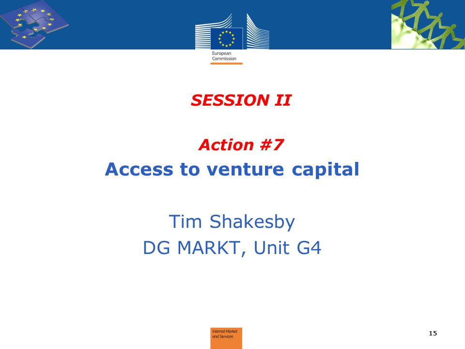 SESSION II Action #7 Access to venture capital Tim Shakesby DG MARKT, Unit G4 15