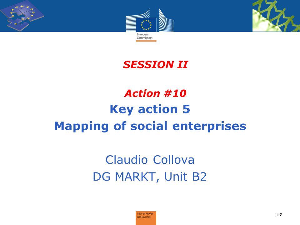 SESSION II Action #10 Key action 5 Mapping of social enterprises Claudio Collova DG MARKT, Unit B2 17