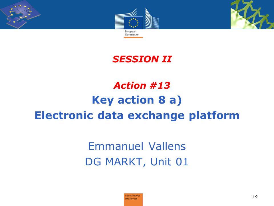 SESSION II Action #13 Key action 8 a) Electronic data exchange platform Emmanuel Vallens DG MARKT, Unit 01 19
