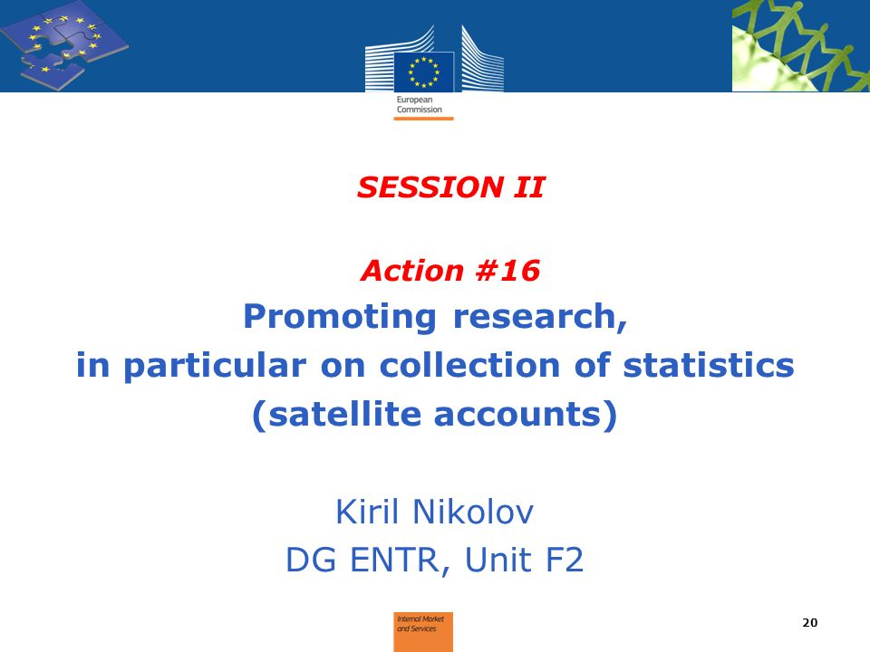SESSION II Action #16 Promoting research, in particular on collection of statistics (satellite accounts) Kiril Nikolov DG ENTR, Unit F2 20