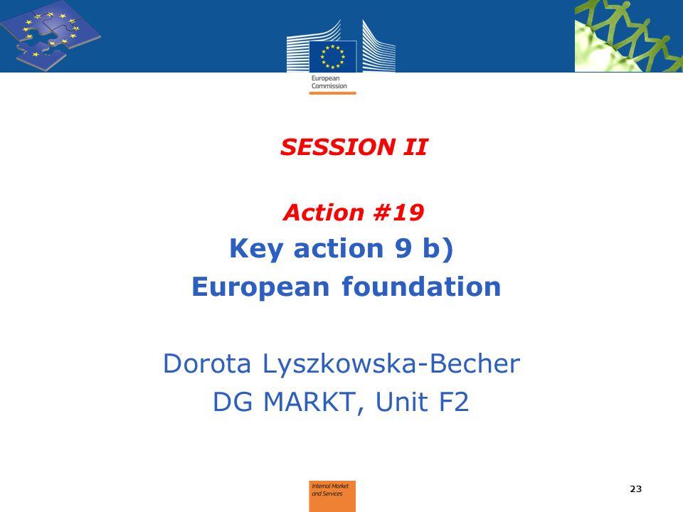 SESSION II Action #19 Key action 9 b) European foundation Dorota Lyszkowska-Becher DG MARKT, Unit F2 23