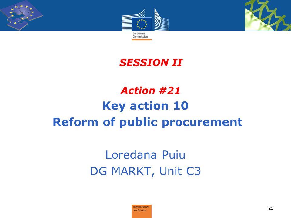 SESSION II Action #21 Key action 10 Reform of public procurement Loredana Puiu DG MARKT, Unit C3 25