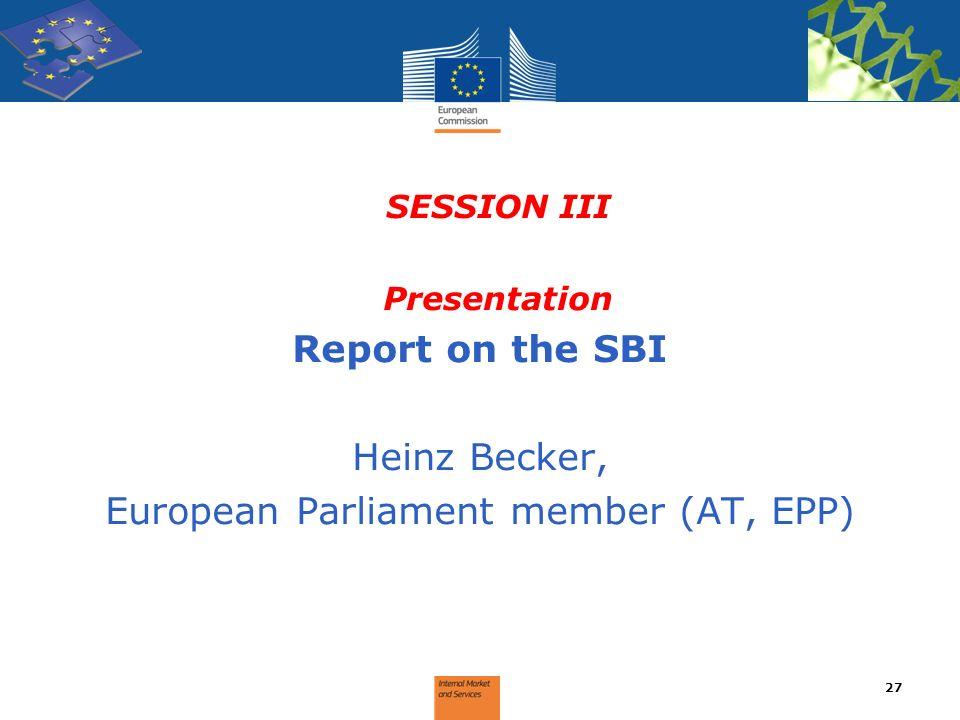 SESSION III Presentation Report on the SBI Heinz Becker, European Parliament member (AT, EPP) 27