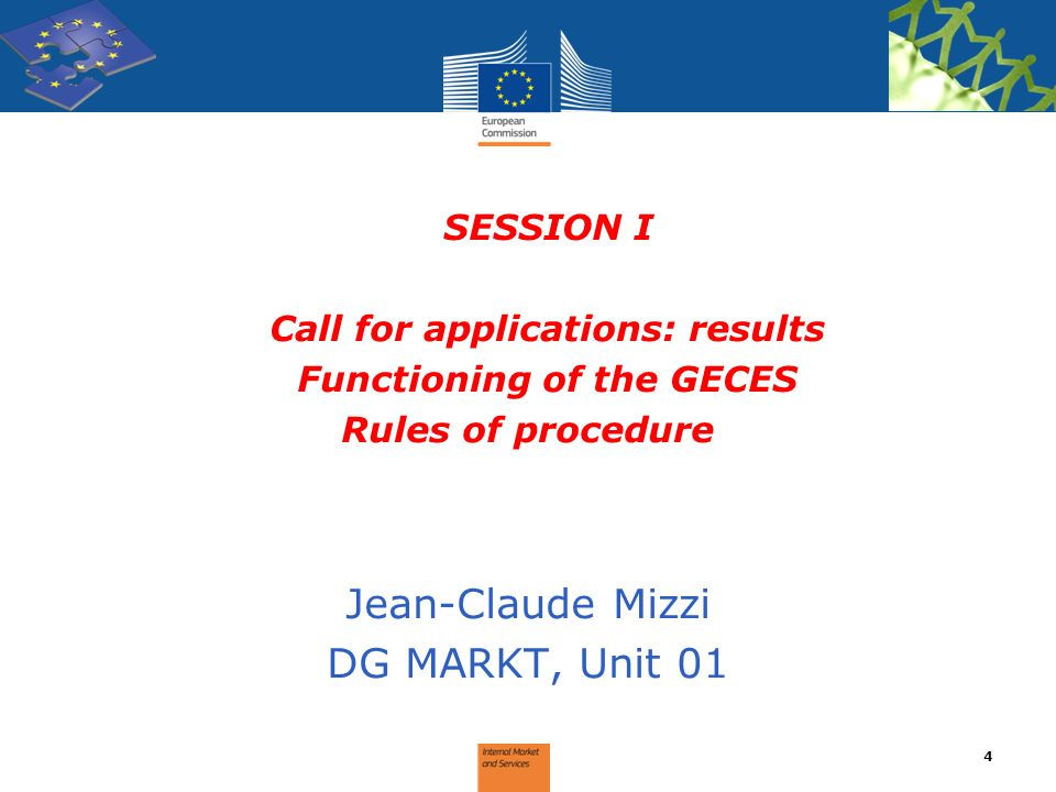 SESSION I Call for applications: results Functioning of the GECES Rules of procedure Jean-Claude Mizzi DG MARKT, Unit 01 4