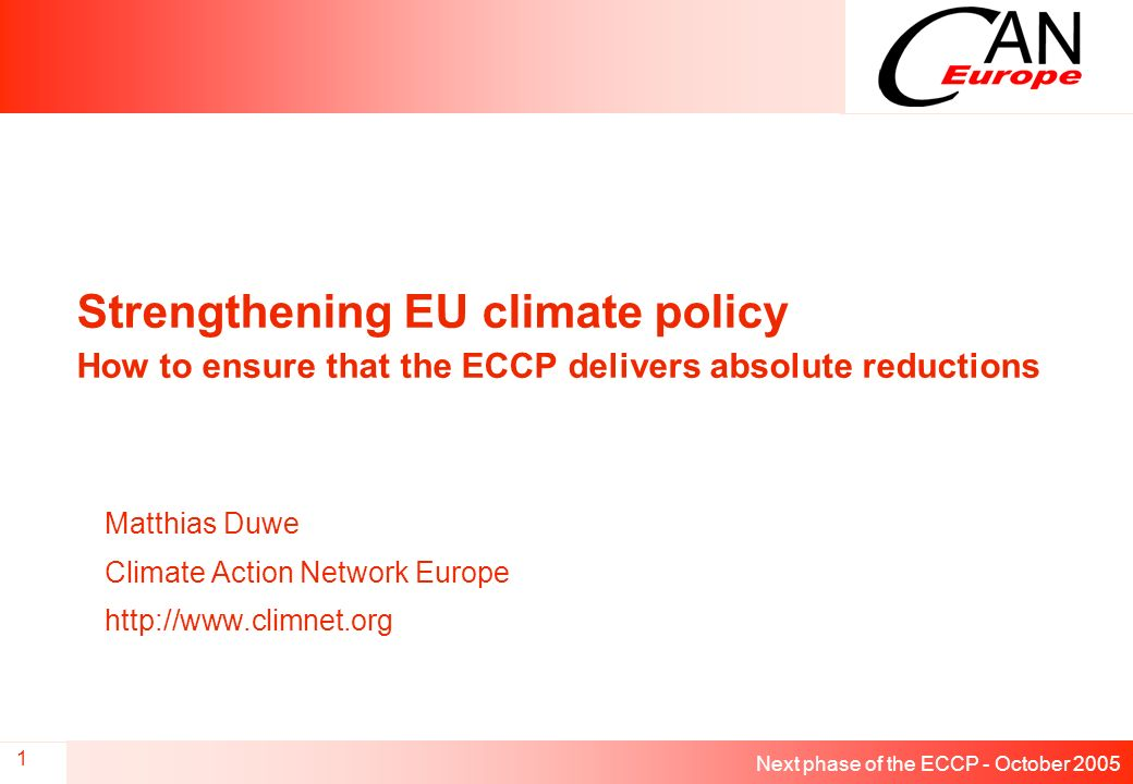 Next phase of the ECCP - October 2005 1 Strengthening EU climate policy How to ensure that the ECCP delivers absolute reductions Matthias Duwe Climate