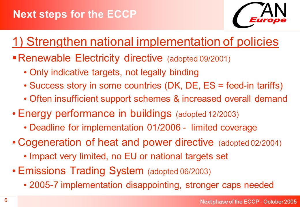 Next phase of the ECCP - October 2005 7 Next steps for the ECCP 2) Strengthen and speed up policies in the pipeline Energy Services Directive Crucial legislation to curb energy demand growth Delayed from original time-frame (2003) Currently no targets included, although some Member States are introducing such national goals in domestic legislation Fluorinated gases Non-CO2 gases recognised as significant contributor Delayed from original time-frame (2003) Needs to prioritise phase-out over leakage control Original proposal strengthened by recent vote in Parliament