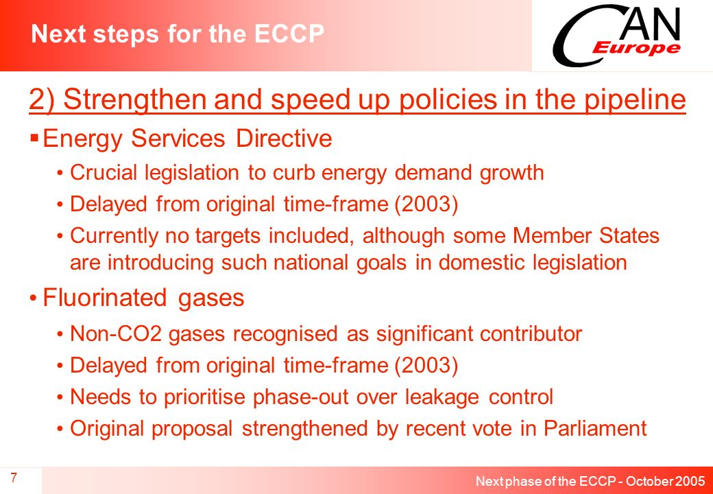 Next phase of the ECCP - October 2005 7 Next steps for the ECCP 2) Strengthen and speed up policies in the pipeline Energy Services Directive Crucial