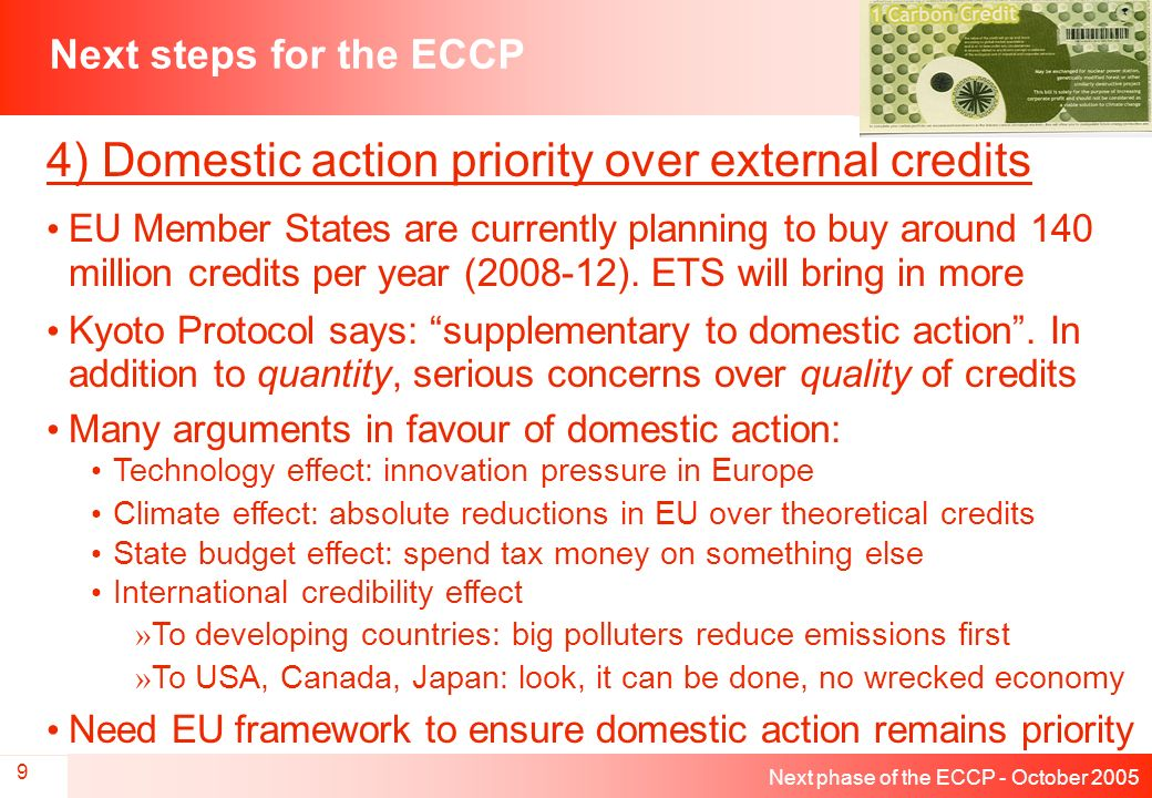 Next phase of the ECCP - October 2005 9 Next steps for the ECCP 4) Domestic action priority over external credits EU Member States are currently planning to buy around 140 million credits per year (2008-12).