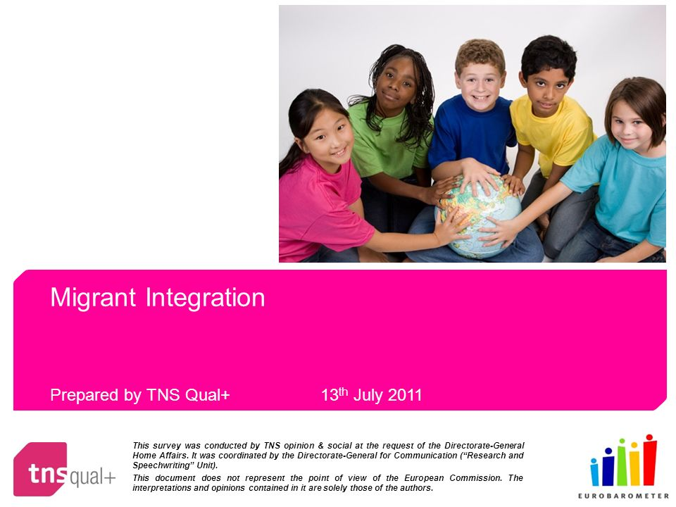 Migrant Integration Prepared by TNS Qual+ 13 th July 2011 This survey was conducted by TNS opinion & social at the request of the Directorate-General Home Affairs.