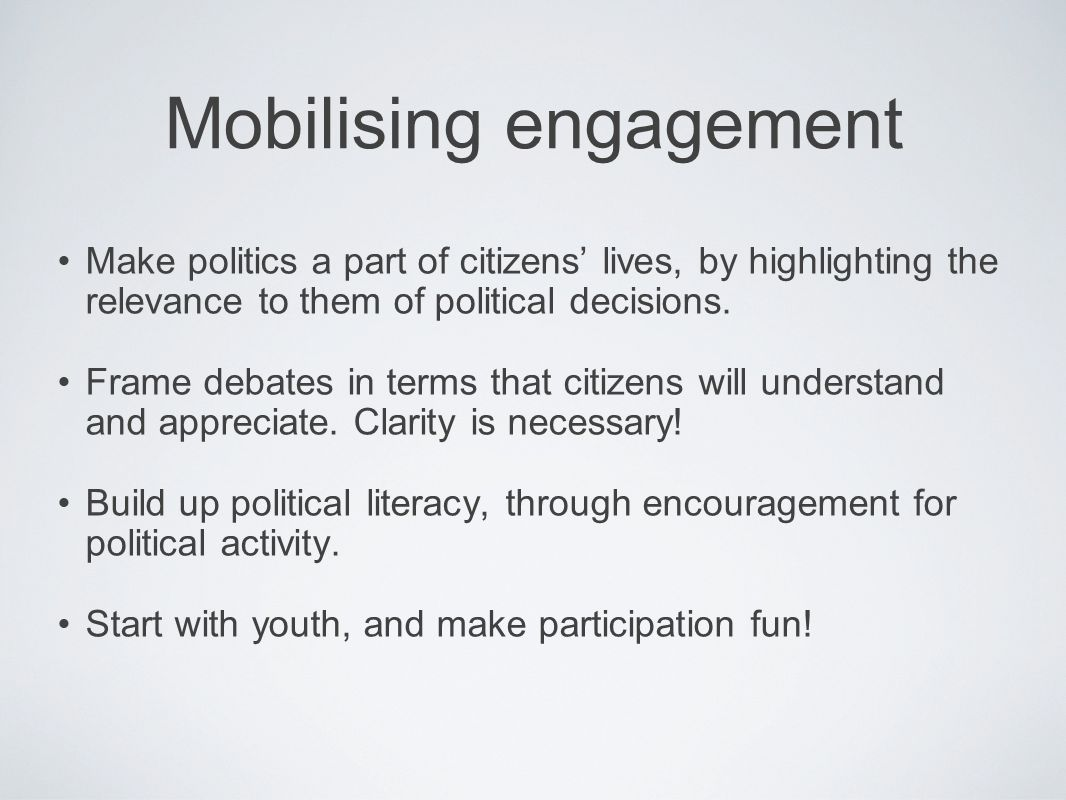 Mobilising engagement Make politics a part of citizens lives, by highlighting the relevance to them of political decisions.