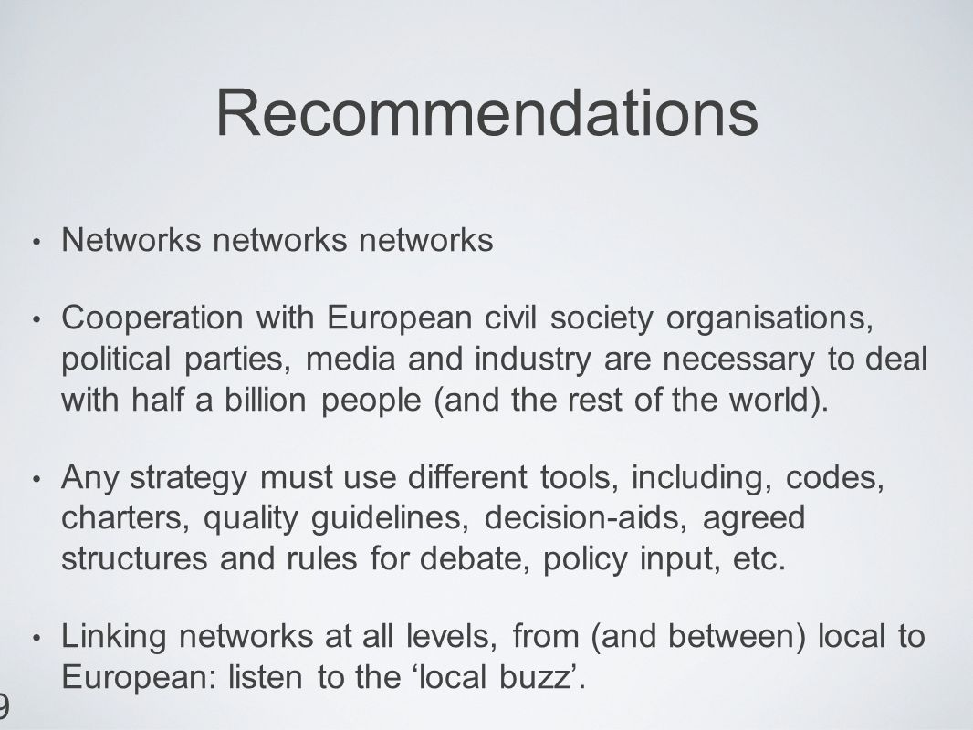 9 Recommendations Networks networks networks Cooperation with European civil society organisations, political parties, media and industry are necessary to deal with half a billion people (and the rest of the world).