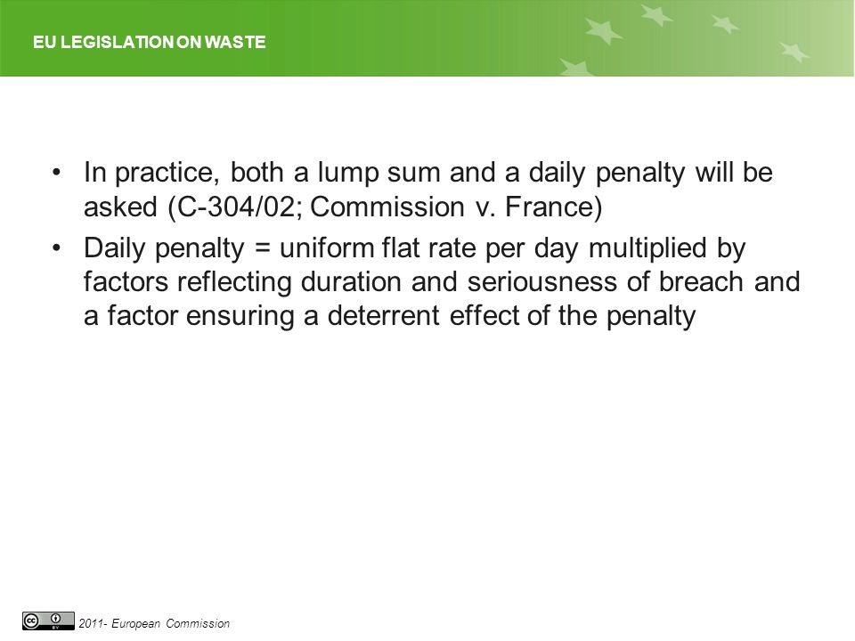 EU LEGISLATION ON WASTE 2011- European Commission In practice, both a lump sum and a daily penalty will be asked (C-304/02; Commission v. France) Dail