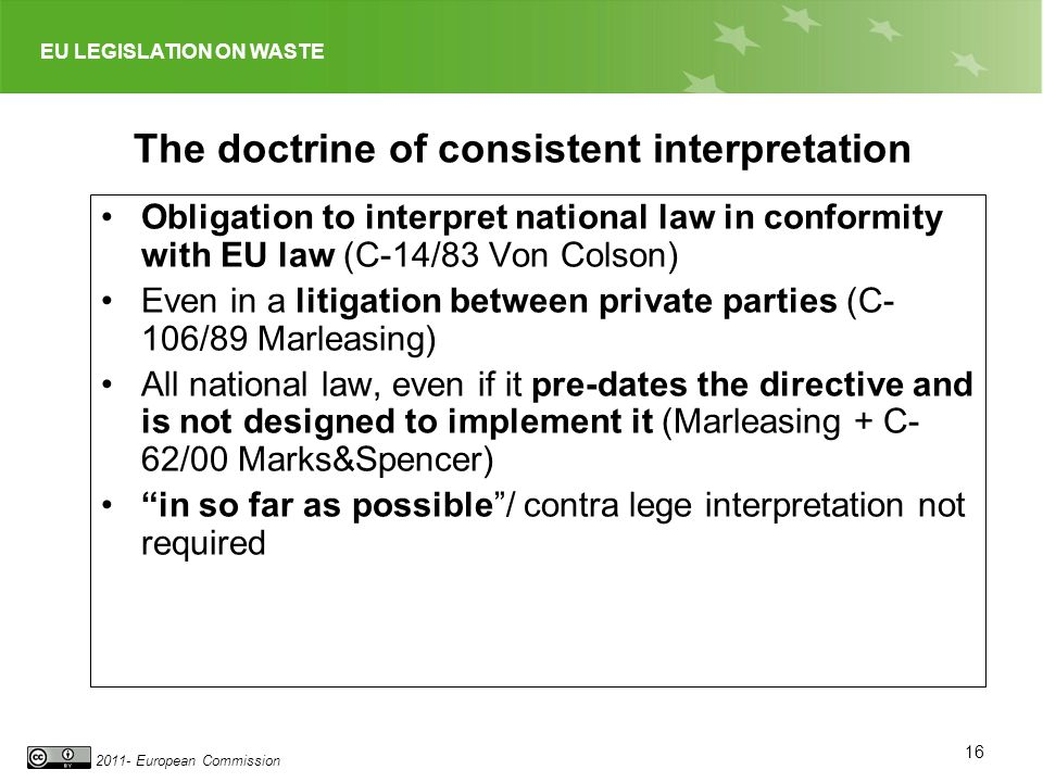 EU LEGISLATION ON WASTE 2011- European Commission 16 The doctrine of consistent interpretation Obligation to interpret national law in conformity with EU law (C-14/83 Von Colson) Even in a litigation between private parties (C- 106/89 Marleasing) All national law, even if it pre-dates the directive and is not designed to implement it (Marleasing + C- 62/00 Marks&Spencer) in so far as possible/ contra lege interpretation not required