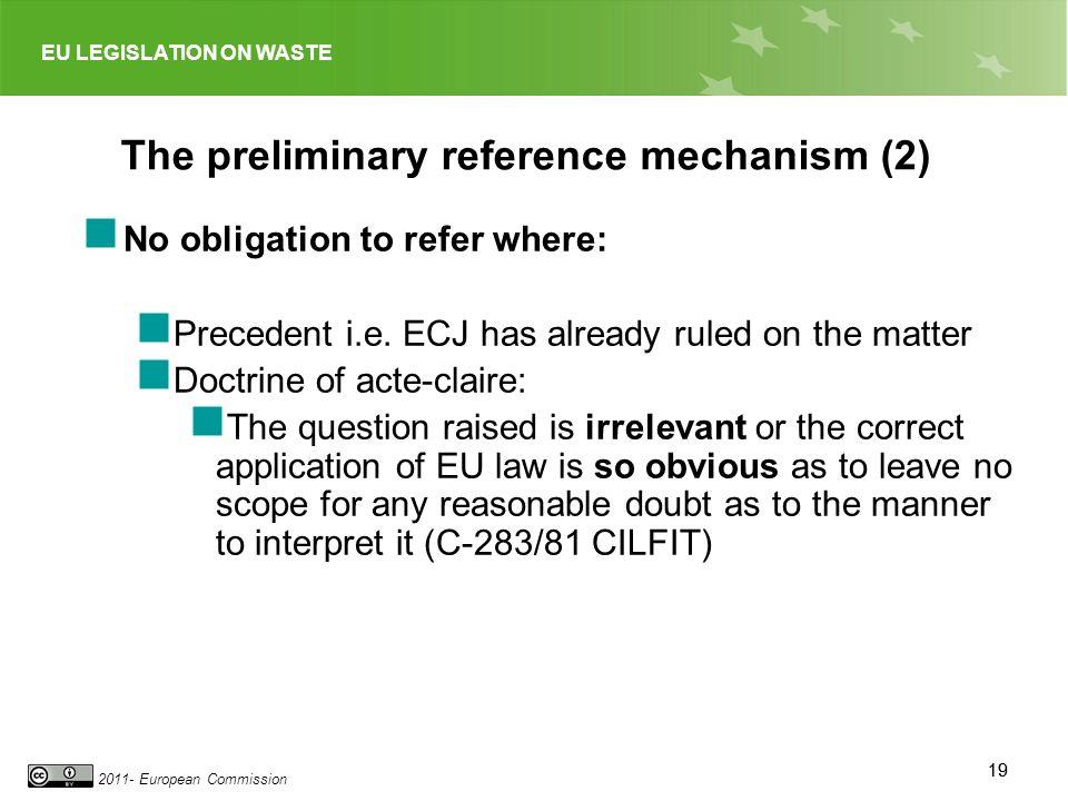 EU LEGISLATION ON WASTE 2011- European Commission 19 The preliminary reference mechanism (2) No obligation to refer where: Precedent i.e. ECJ has alre
