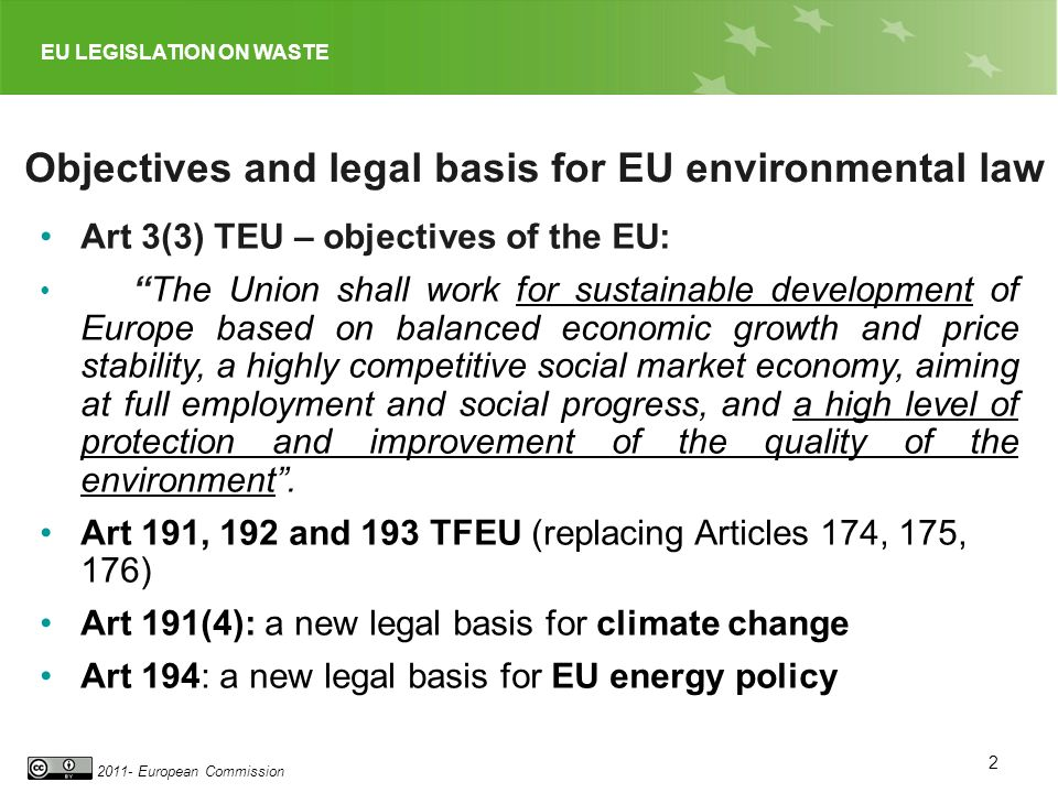 2011- European Commission 2 Objectives and legal basis for EU environmental law Art 3(3) TEU – objectives of the EU: The Union shall work for sustainable development of Europe based on balanced economic growth and price stability, a highly competitive social market economy, aiming at full employment and social progress, and a high level of protection and improvement of the quality of the environment.