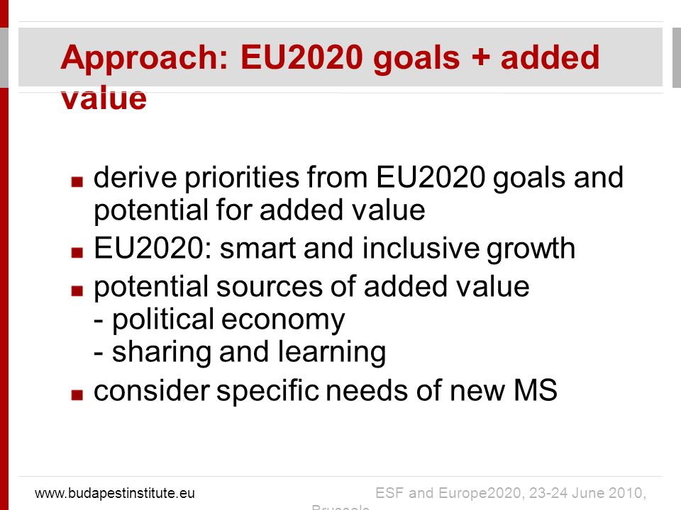 derive priorities from EU2020 goals and potential for added value EU2020: smart and inclusive growth potential sources of added value - political economy - sharing and learning consider specific needs of new MS Approach: EU2020 goals + added value   ESF and Europe2020, June 2010, Brussels