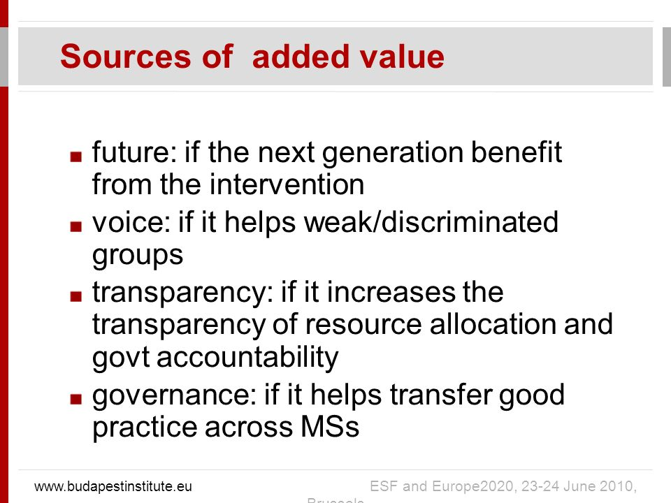 future: if the next generation benefit from the intervention voice: if it helps weak/discriminated groups transparency: if it increases the transparency of resource allocation and govt accountability governance: if it helps transfer good practice across MSs Sources of added value   ESF and Europe2020, June 2010, Brussels