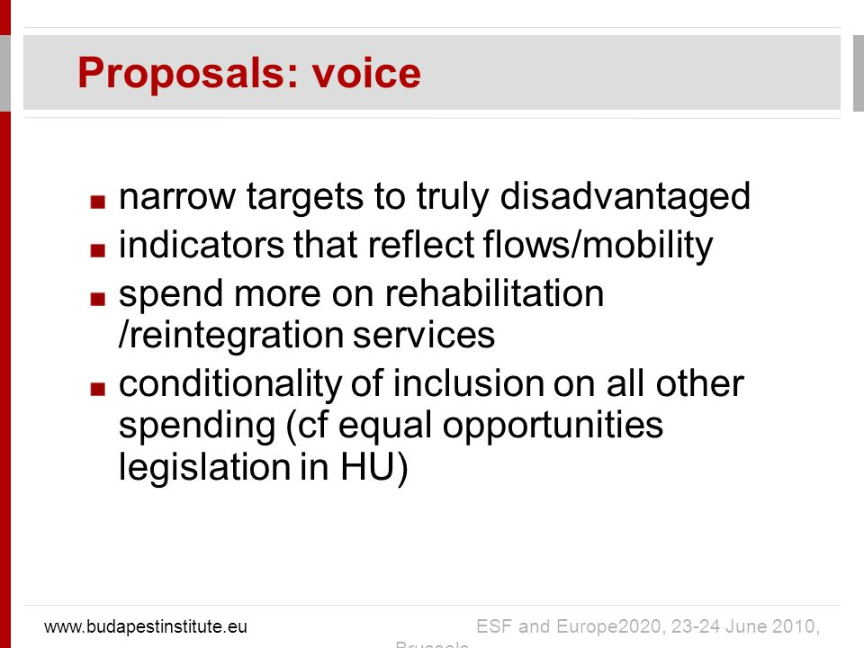 narrow targets to truly disadvantaged indicators that reflect flows/mobility spend more on rehabilitation /reintegration services conditionality of inclusion on all other spending (cf equal opportunities legislation in HU) Proposals: voice www.budapestinstitute.eu ESF and Europe2020, 23-24 June 2010, Brussels