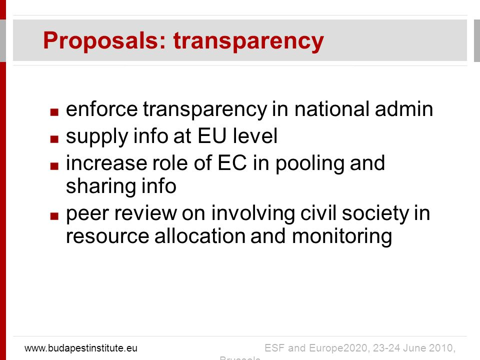enforce transparency in national admin supply info at EU level increase role of EC in pooling and sharing info peer review on involving civil society in resource allocation and monitoring Proposals: transparency www.budapestinstitute.eu ESF and Europe2020, 23-24 June 2010, Brussels