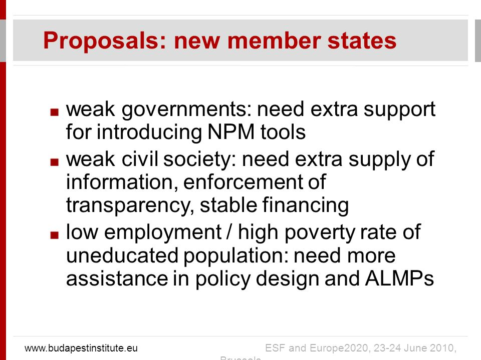 weak governments: need extra support for introducing NPM tools weak civil society: need extra supply of information, enforcement of transparency, stable financing low employment / high poverty rate of uneducated population: need more assistance in policy design and ALMPs Proposals: new member states   ESF and Europe2020, June 2010, Brussels