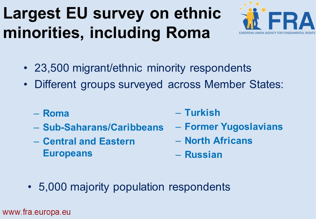 Largest EU survey on ethnic minorities, including Roma –Roma –Sub-Saharans/Caribbeans –Central and Eastern Europeans –Turkish –Former Yugoslavians –North Africans –Russian 23,500 migrant/ethnic minority respondents Different groups surveyed across Member States: 5,000 majority population respondents