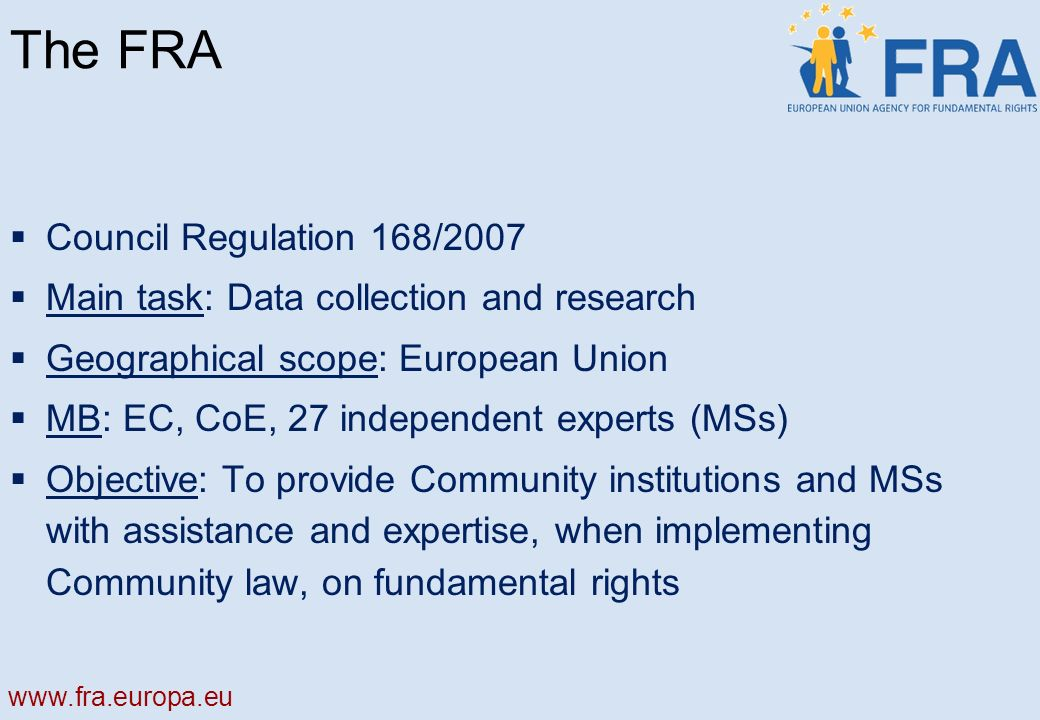 The FRA Council Regulation 168/2007 Main task: Data collection and research Geographical scope: European Union MB: EC, CoE, 27 independent experts (MSs) Objective: To provide Community institutions and MSs with assistance and expertise, when implementing Community law, on fundamental rights
