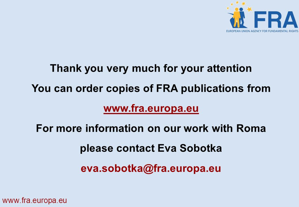 Thank you very much for your attention You can order copies of FRA publications from   For more information on our work with Roma please contact Eva Sobotka