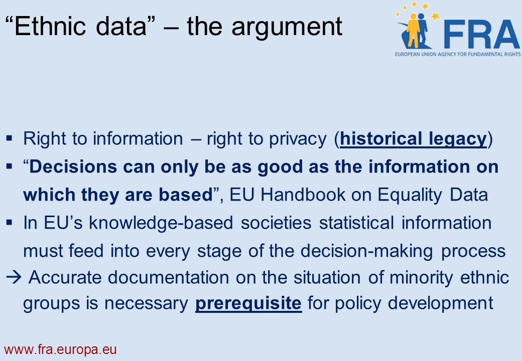 Ethnic data – the argument Right to information – right to privacy (historical legacy) Decisions can only be as good as the information on which they are based, EU Handbook on Equality Data In EUs knowledge-based societies statistical information must feed into every stage of the decision-making process Accurate documentation on the situation of minority ethnic groups is necessary prerequisite for policy development