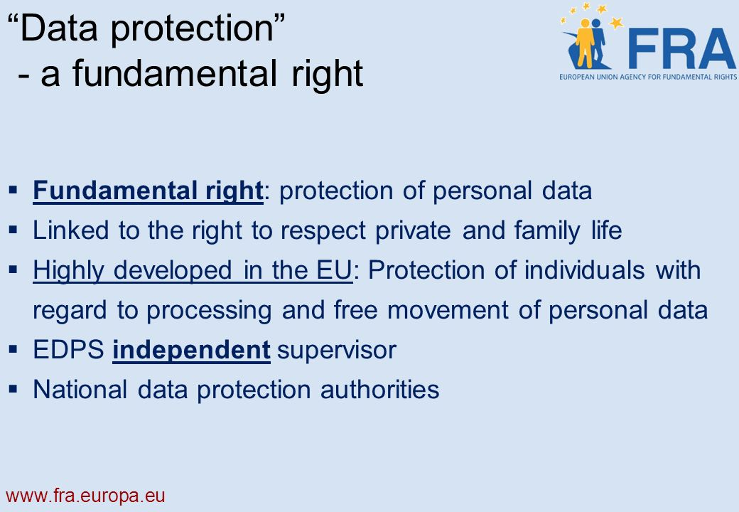 Data protection - a fundamental right Fundamental right: protection of personal data Linked to the right to respect private and family life Highly developed in the EU: Protection of individuals with regard to processing and free movement of personal data EDPS independent supervisor National data protection authorities